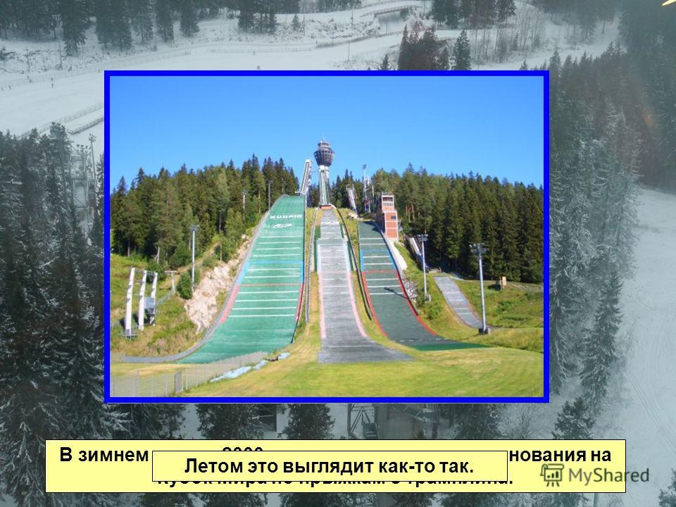 В зимнем сезоне 2000 г. здесь проходили соревнования на Кубок Мира по прыжкам с трамплина. Летом это выглядит как-то так.