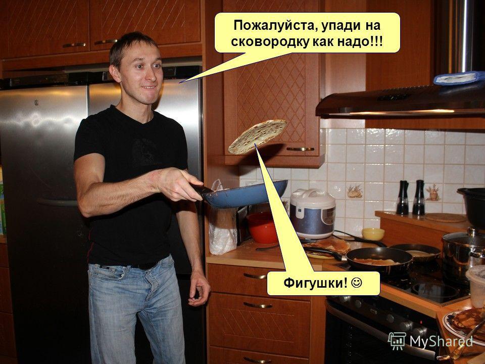 Пожалуйста, упади на сковородку как надо!!! Фигушки!