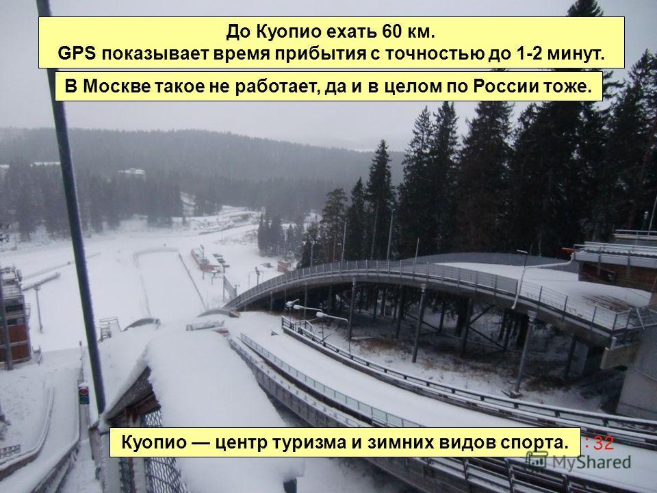 Куопио центр туризма и зимних видов спорта. До Куопио ехать 60 км. GPS показывает время прибытия с точностью до 1-2 минут. В Москве такое не работает, да и в целом по России тоже.