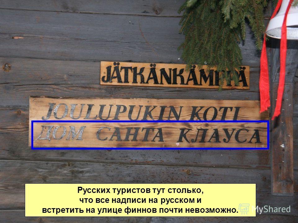 Русских туристов тут столько, что все надписи на русском и встретить на улице финнов почти невозможно.