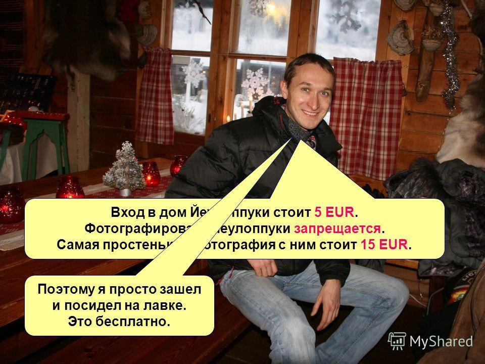 Вход в дом Йеулоппуки стоит 5 EUR. Фотографировать Йеулоппуки запрещается. Самая простенькая фотография с ним стоит 15 EUR. Поэтому я просто зашел и посидел на лавке. Это бесплатно.