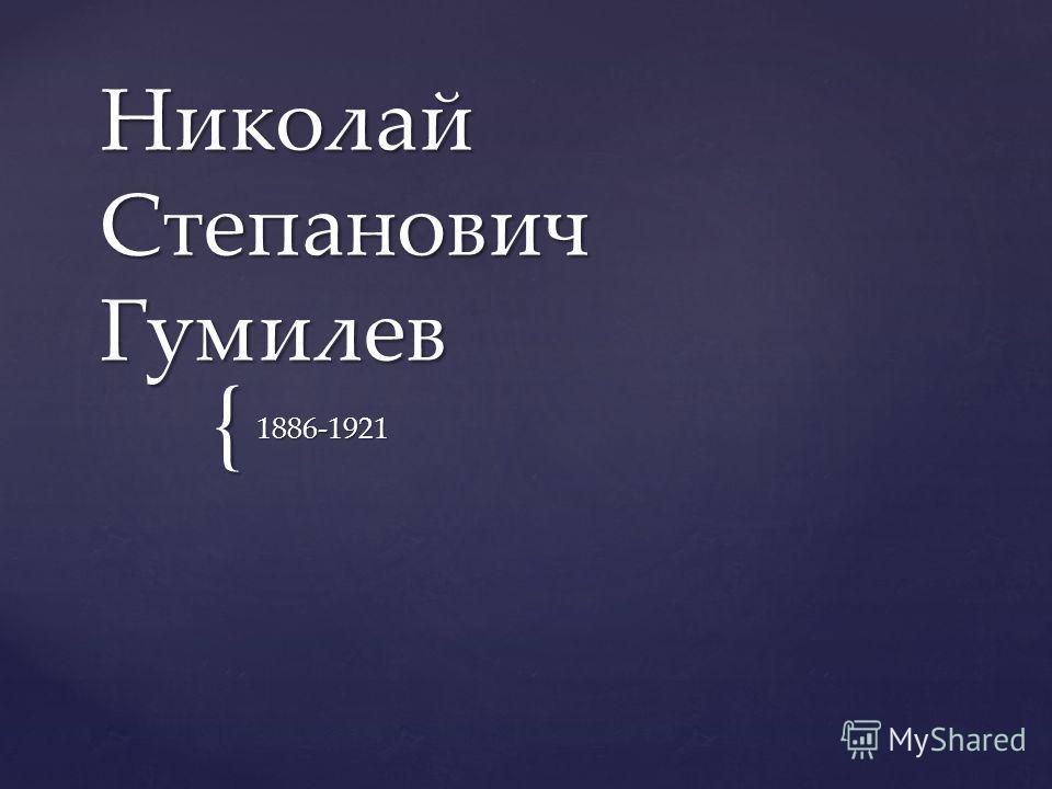 { Николай Степанович Гумилев 1886-1921