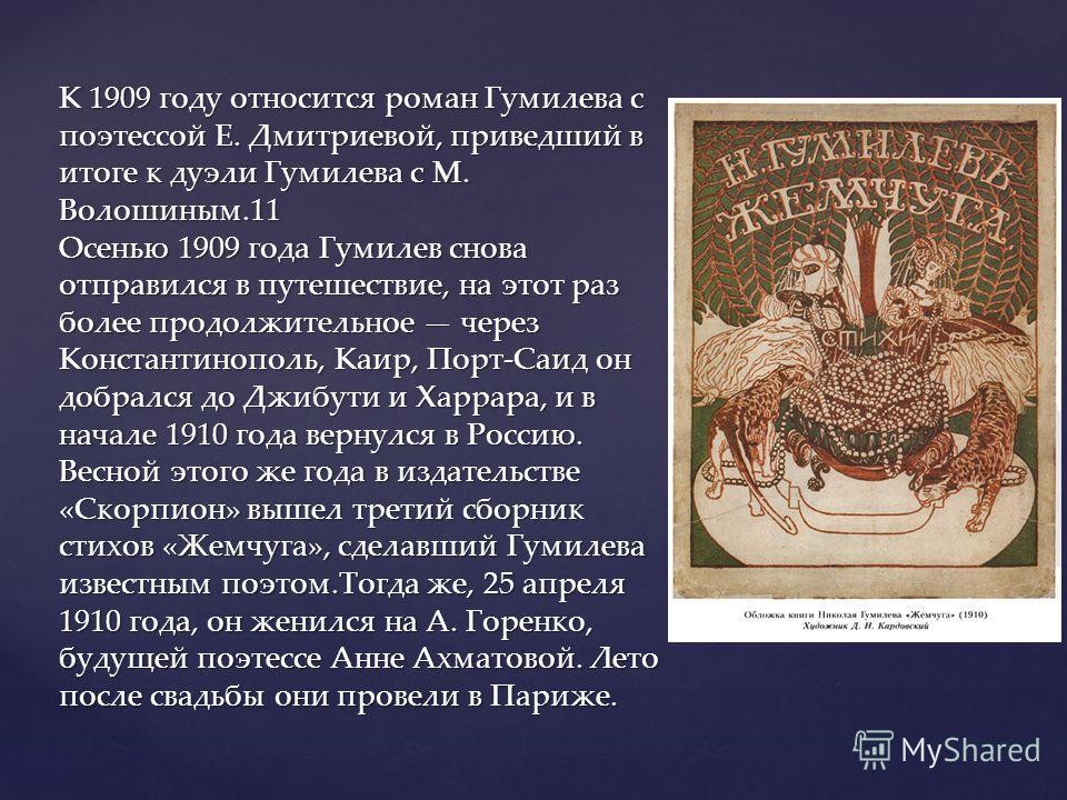 К 1909 году относится роман Гумилева с поэтессой Е. Дмитриевой, приведший в итоге к дуэли Гумилева с М. Волошиным.11 Осенью 1909 года Гумилев снова отправился в путешествие, на этот раз более продолжительное через Константинополь, Каир, Порт-Саид он