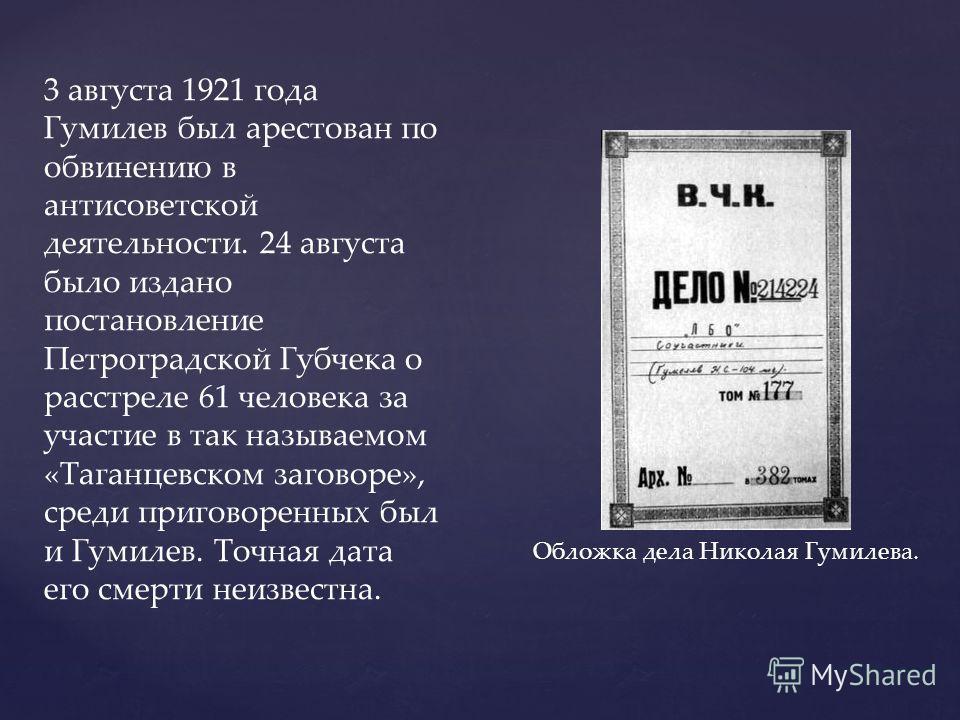 3 августа 1921 года Гумилев был арестован по обвинению в антисоветской деятельности. 24 августа было издано постановление Петроградской Губчека о расстреле 61 человека за участие в так называемом «Таганцевском заговоре», среди приговоренных был и Гум
