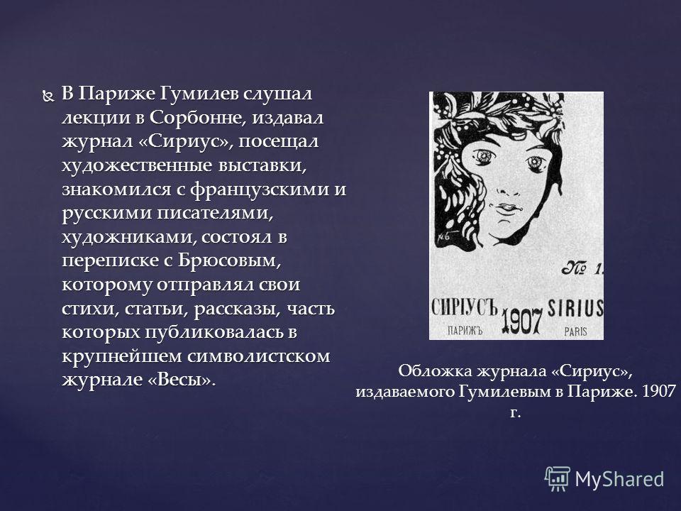 В Париже Гумилев слушал лекции в Сорбонне, издавал журнал «Сириус», посещал художественные выставки, знакомился с французскими и русскими писателями, художниками, состоял в переписке с Брюсовым, которому отправлял свои стихи, статьи, рассказы, часть