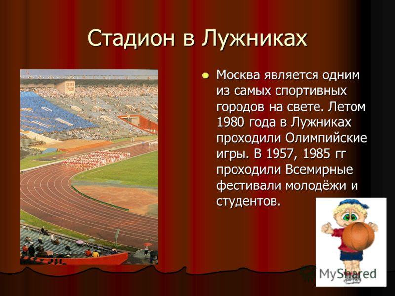 Стадион в Лужниках Москва является одним из самых спортивных городов на свете. Летом 1980 года в Лужниках проходили Олимпийские игры. В 1957, 1985 гг проходили Всемирные фестивали молодёжи и студентов. Москва является одним из самых спортивных городо