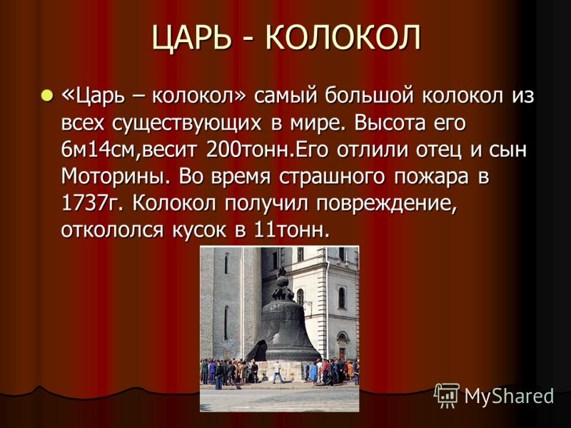 ЦАРЬ - КОЛОКОЛ « Царь – колокол» самый большой колокол из всех существующих в мире. Высота его 6м14см,весит 200тонн.Его отлили отец и сын Моторины. Во время страшного пожара в 1737г. Колокол получил повреждение, откололся кусок в 11тонн. « Царь – кол