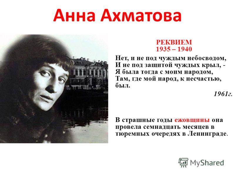 Анна Ахматова РЕКВИЕМ 1935 – 1940 Нет, и не под чуждым небосводом, И не под защитой чуждых крыл, - Я была тогда с моим народом, Там, где мой народ, к несчастью, был. 1961г. В страшные годы ежовщины она провела семнадцать месяцев в тюремных очередях в