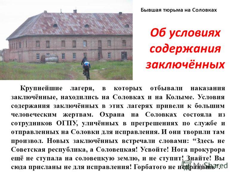 Об условиях содержания заключённых Крупнейшие лагеря, в которых отбывали наказания заключённые, находились на Соловках и на Колыме. Условия содержания заключённых в этих лагерях привели к большим человеческим жертвам. Охрана на Соловках состояла из с