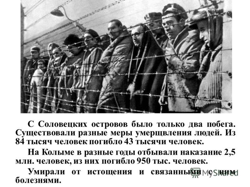 С Соловецких островов было только два побега. Существовали разные меры умерщвления людей. Из 84 тысяч человек погибло 43 тысячи человек. На Колыме в разные годы отбывали наказание 2,5 млн. человек, из них погибло 950 тыс. человек. Умирали от истощени