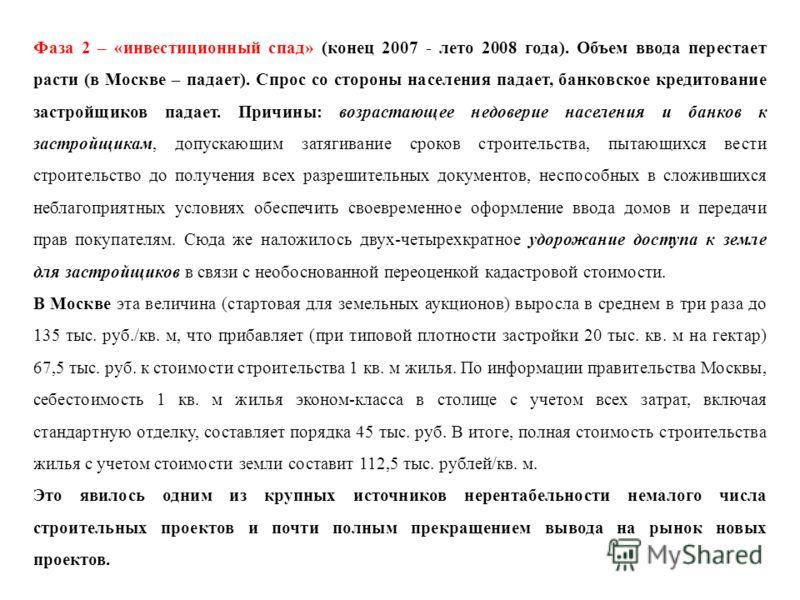 Фаза 2 – «инвестиционный спад» (конец 2007 - лето 2008 года). Объем ввода перестает расти (в Москве – падает). Спрос со стороны населения падает, банковское кредитование застройщиков падает. Причины: возрастающее недоверие населения и банков к застро