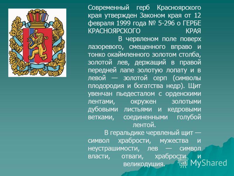 Современный герб Красноярского края утвержден Законом края от 12 февраля 1999 года 5-296 о ГЕРБЕ КРАСНОЯРСКОГО КРАЯ В червленом поле поверх лазоревого, смещенного вправо и тонко окаймленного золотом столба, золотой лев, держащий в правой передней лап