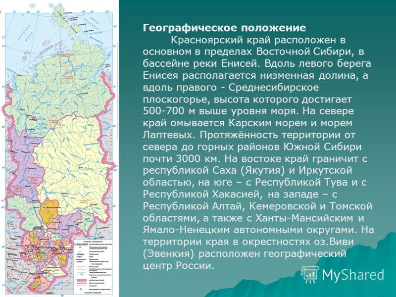 Географическое положение Красноярский край расположен в основном в пределах Восточной Сибири, в бассейне реки Енисей. Вдоль левого берега Енисея располагается низменная долина, а вдоль правого - Среднесибирское плоскогорье, высота которого достигает