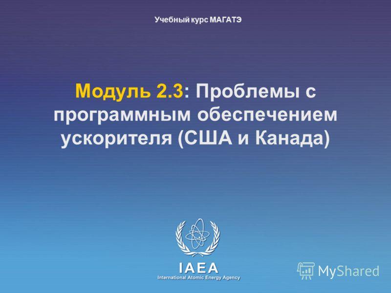 IAEA International Atomic Energy Agency Moдуль 2.3: Проблемы с программным обеспечением ускорителя (США и Канада) Учебный курс МАГАТЭ