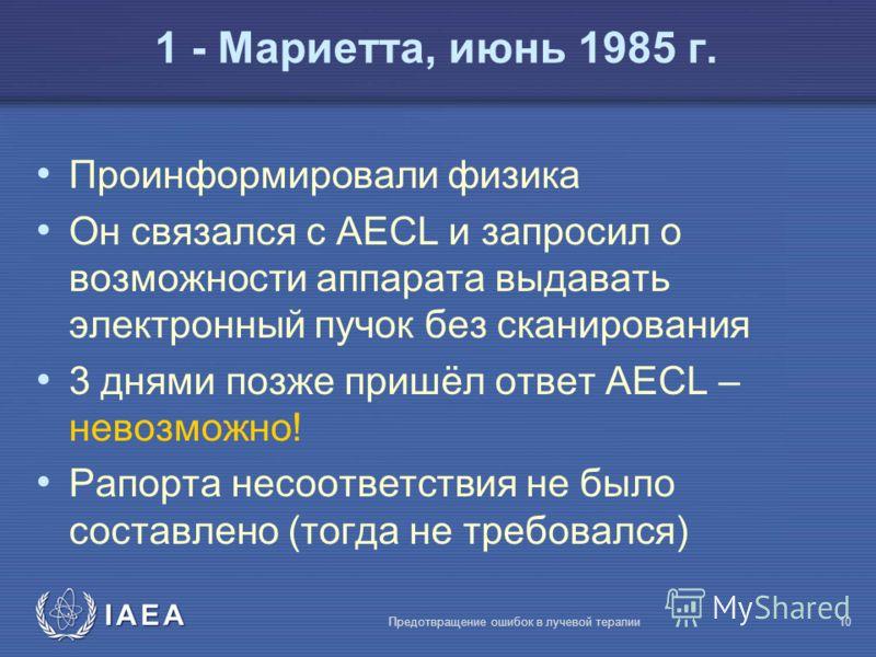 IAEA Предотвращение ошибок в лучевой терапии10 Проинформировали физика Он связался с AECL и запросил о возможности аппарата выдавать электронный пучок без сканирования 3 днями позже пришёл ответ AECL – невозможно! Рапорта несоответствия не было соста