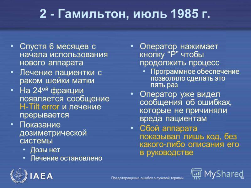 IAEA Предотвращение ошибок в лучевой терапии14 2 - Гамильтон, июль 1985 г. Спустя 6 месяцев с начала использования нового аппарата Лечение пациентки с раком шейки матки На 24 ой фракции появляется сообщение H-Tilt error и лечение прерывается Показани