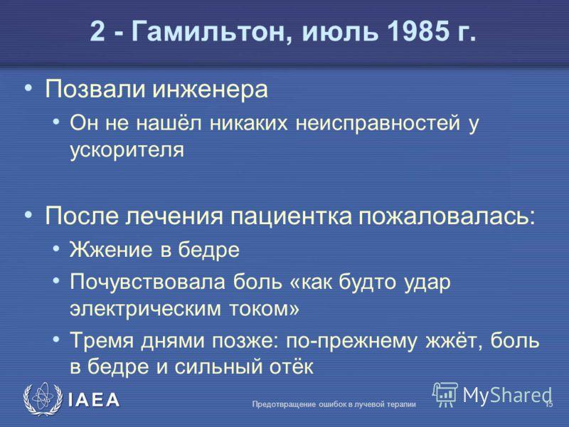 IAEA Предотвращение ошибок в лучевой терапии15 Позвали инженера Он не нашёл никаких неисправностей у ускорителя После лечения пациентка пожаловалась: Жжение в бедре Почувствовала боль «как будто удар электрическим током» Тремя днями позже: по-прежнем