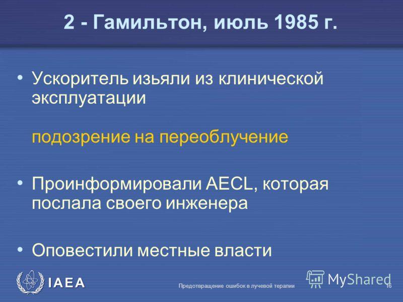 IAEA Предотвращение ошибок в лучевой терапии16 Ускоритель изьяли из клинической эксплуатации подозрение на переоблучение Проинформировали AECL, которая послала своего инженера Оповестили местные власти 2 - Гамильтон, июль 1985 г.