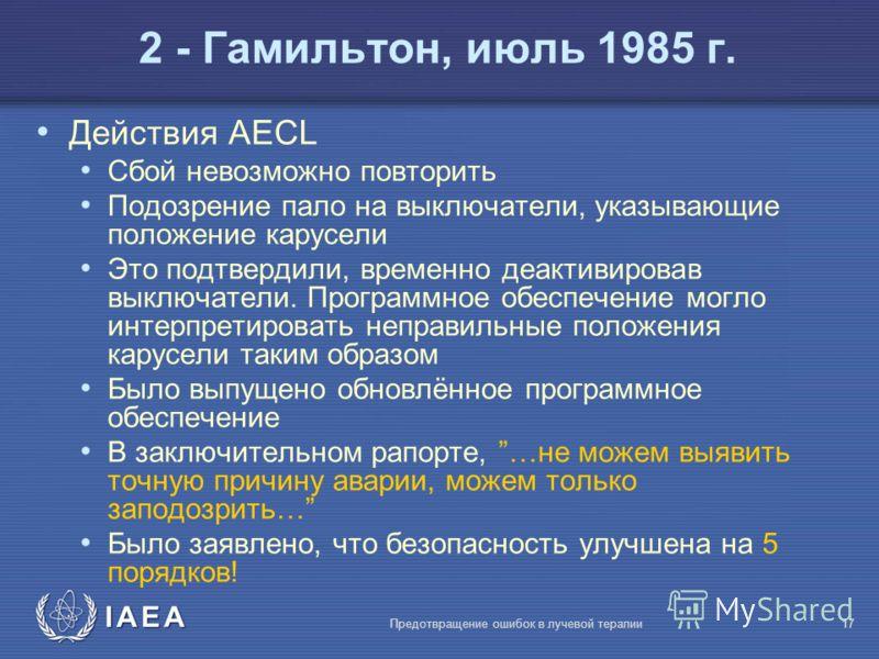 IAEA Предотвращение ошибок в лучевой терапии17 Действия AECL Сбой невозможно повторить Подозрение пало на выключатели, указывающие положение карусели Это подтвердили, временно деактивировав выключатели. Программное обеспечение могло интерпретировать