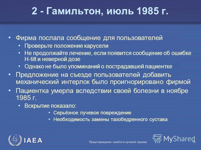IAEA Предотвращение ошибок в лучевой терапии18 Фирма послала сообщение для пользователей Проверьте положение карусели Не продолжайте лечение, если появится сообщение об ошибке H-tilt и неверной дозе Однако не было упоминаний о пострадавшей пациентке