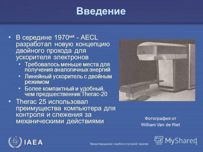 IAEA Предотвращение ошибок в лучевой терапии2 Фотография от William Van de Riet Bведение В середине 1970 ых - AECL разработал новую концепцию двойного прохода для ускорителя электронов Требовалось меньше места для получения аналогичных энергий Линейн