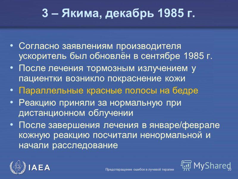 IAEA Предотвращение ошибок в лучевой терапии20 3 – Якима, декабрь 1985 г. Согласно заявлениям производителя ускоритель был обновлён в сентябре 1985 г. После лечения тормозным излучением у пациентки возникло покраснение кожи Параллельные красные полос