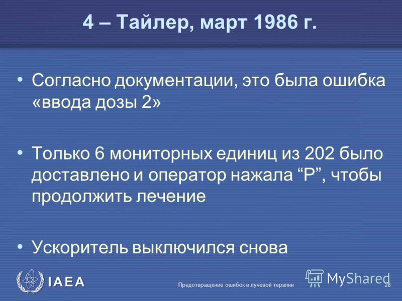 IAEA Предотвращение ошибок в лучевой терапии28 Согласно документации, это была ошибка «ввода дозы 2» Только 6 мониторных единиц из 202 было доставлено и оператор нажала P, чтобы продолжить лечение Ускоритель выключился снова 4 – Тайлер, март 1986 г.