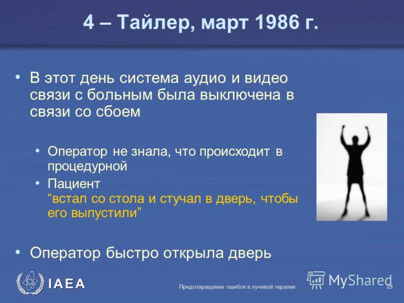 IAEA Предотвращение ошибок в лучевой терапии29 В этот день система аудио и видео связи с больным была выключена в связи со сбоем Оператор не знала, что происходит в процедурной Пациентвстал со стола и стучал в дверь, чтобы его выпустили Оператор быст