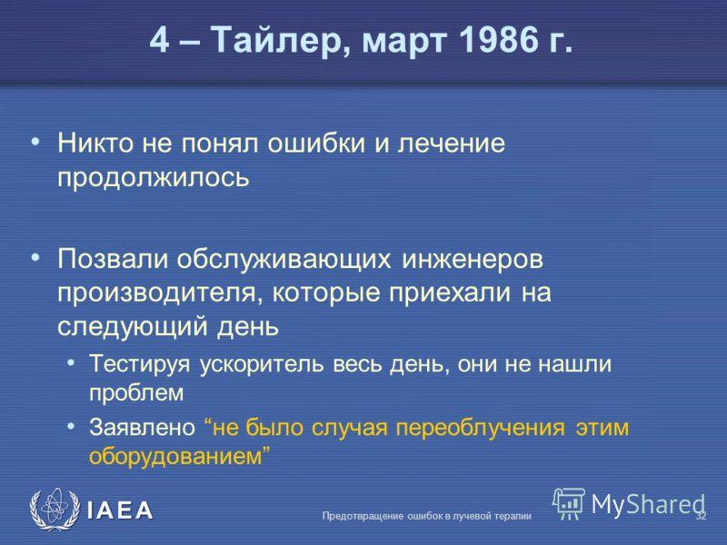 IAEA Предотвращение ошибок в лучевой терапии32 Никто не понял ошибки и лечение продолжилось Позвали обслуживающих инженеров производителя, которые приехали на следующий день Тестируя ускоритель весь день, они не нашли проблем Заявлено не было случая