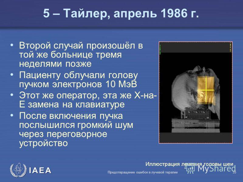 IAEA Предотвращение ошибок в лучевой терапии35 5 – Тайлер, апрель 1986 г. Второй случай произошёл в той же больнице тремя неделями позже Пациенту облучали голову пучком электронов 10 МэВ Этот же оператор, эта же X-на- E замена на клавиатуре После вкл