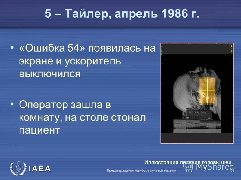 IAEA Предотвращение ошибок в лучевой терапии36 «Ошибка 54» появилась на экране и ускоритель выключился Оператор зашла в комнату, на столе стонал пациент 5 – Тайлер, апрель 1986 г. Иллюстрация лечения головы шеи