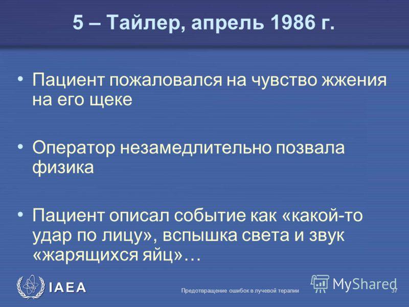 IAEA Предотвращение ошибок в лучевой терапии37 Пациент пожаловался на чувство жжения на его щеке Оператор незамедлительно позвала физика Пациент описал событие как «какой-то удар по лицу», вспышка света и звук «жарящихся яйц»… 5 – Тайлер, апрель 1986