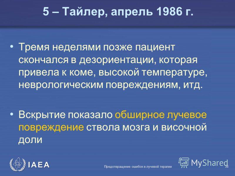 IAEA Предотвращение ошибок в лучевой терапии38 Тремя неделями позже пациент скончался в дезориентации, которая привела к коме, высокой температуре, неврологическим повреждениям, итд. Вскрытие показало обширное лучевое повреждение ствола мозга и височ