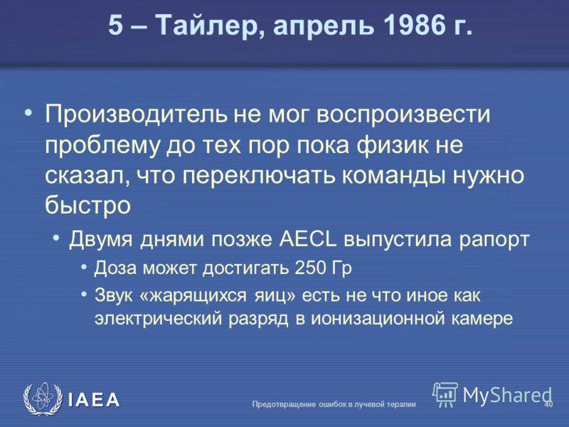IAEA Предотвращение ошибок в лучевой терапии40 Производитель не мог воспроизвести проблему до тех пор пока физик не сказал, что переключать команды нужно быстро Двумя днями позже AECL выпустила рапорт Доза может достигать 250 Гр Звук «жарящихся яиц»