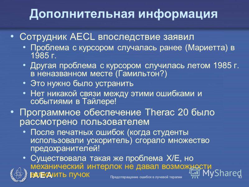 IAEA Предотвращение ошибок в лучевой терапии43 Дополнительная информация Сотрудник AECL впоследствие заявил Проблема с курсором случалась ранее (Мариетта) в 1985 г. Другая проблема с курсором случилась летом 1985 г. в неназванном месте (Гамильтон?) Э