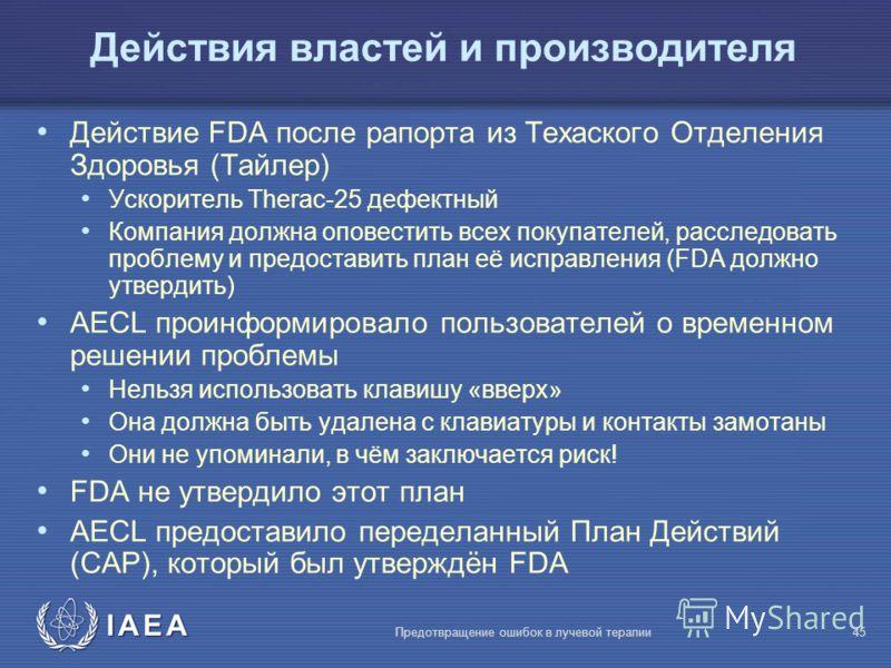 IAEA Предотвращение ошибок в лучевой терапии45 Действия властей и производителя Действие FDA после рапорта из Техаского Отделения Здоровья (Tайлер) Ускоритель Therac-25 дефектный Компания должна оповестить всех покупателей, расследовать проблему и пр