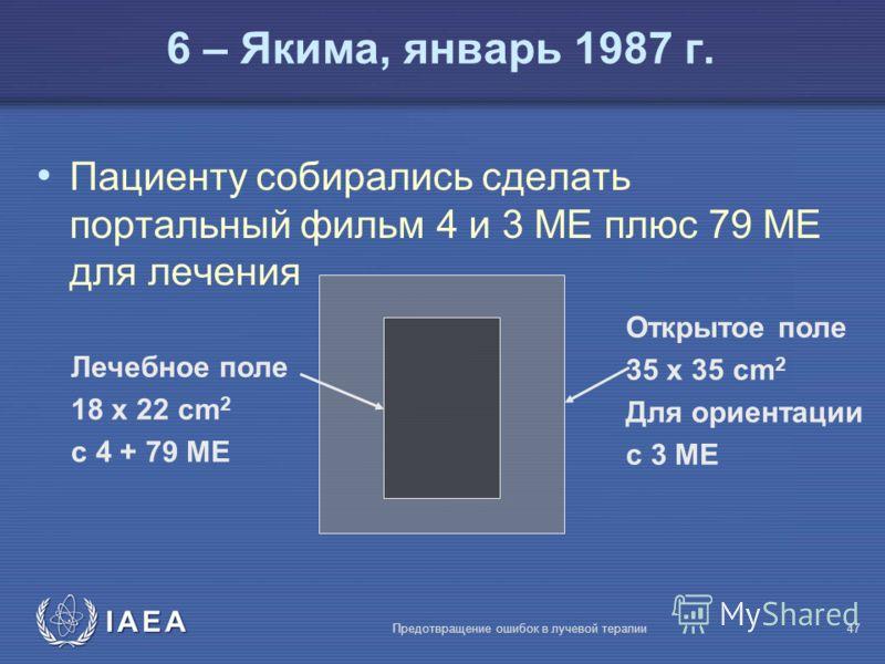 IAEA Предотвращение ошибок в лучевой терапии47 6 – Якима, январь 1987 г. Пациенту собирались сделать портальный фильм 4 и 3 MЕ плюс 79 MЕ для лечения Открытое поле 35 x 35 cm 2 Для ориентации с 3 MЕ Лечебное поле 18 x 22 cm 2 с 4 + 79 MЕ