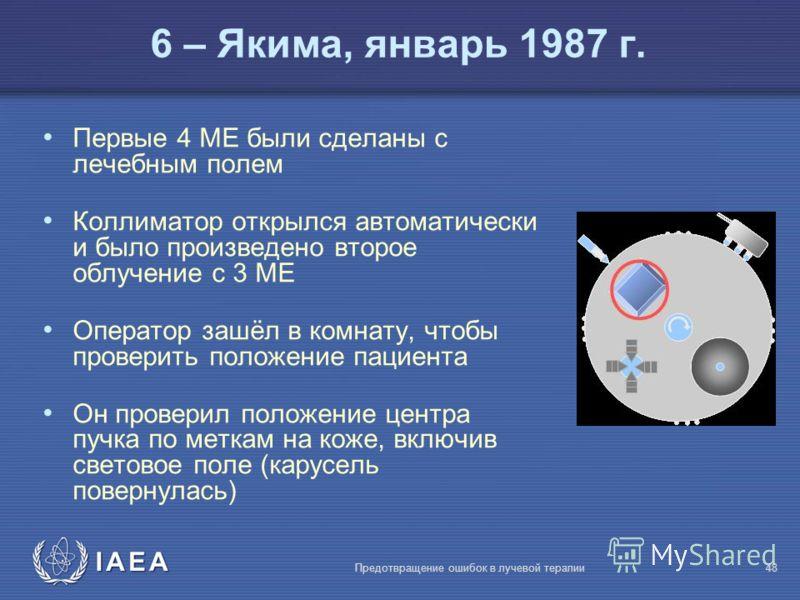 IAEA Предотвращение ошибок в лучевой терапии48 Первые 4 MЕ были сделаны с лечебным полем Коллиматор открылся автоматически и было произведено второе облучение с 3 MЕ Оператор зашёл в комнату, чтобы проверить положение пациента Он проверил положение ц