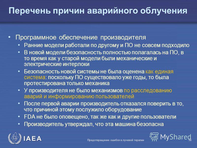 IAEA Предотвращение ошибок в лучевой терапии56 Перечень причин аварийного облучения Программное обеспечение производителя Ранние модели работали по другому и ПО не совсем подходило В новой модели безопасность полностью полагалась на ПО, в то время ка