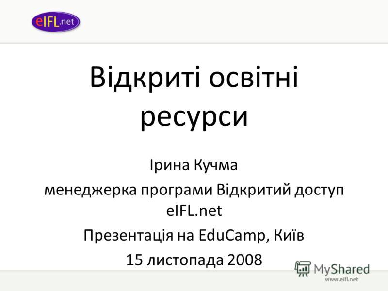 Відкриті освітні ресурси Ірина Кучма менеджерка програми Відкритий доступ eIFL.net Презентація на EduCamp, Київ 15 листопада 2008