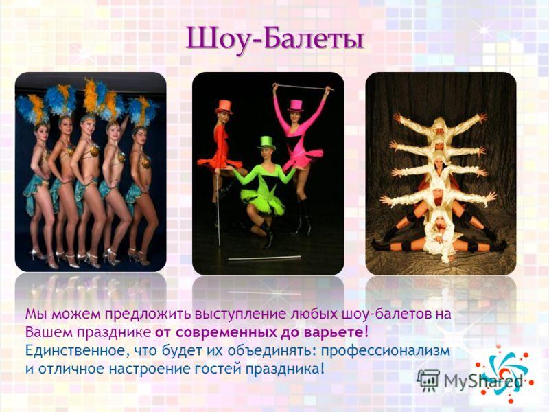 Шоу-Балеты Мы можем предложить выступление любых шоу-балетов на Вашем празднике от современных до варьете! Единственное, что будет их объединять: профессионализм и отличное настроение гостей праздника!