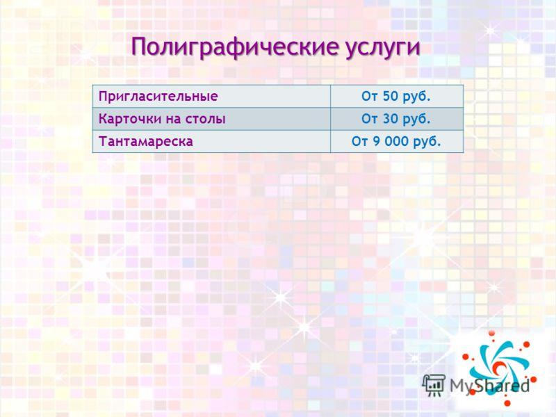 Полиграфические услуги ПригласительныеОт 50 руб. Карточки на столыОт 30 руб. ТантамарескаОт 9 000 руб.