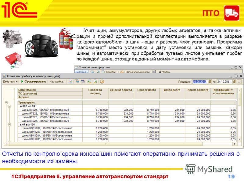 19 www.1c-menu.ru, Октябрь 2010 г. ПТО 1С:Предприятие 8. управление автотранспортом стандарт Учет шин, аккумуляторов, других любых агрегатов, а также аптечек, раций и прочей дополнительной комплектации выполняется в разрезе каждого автомобиля, а шин