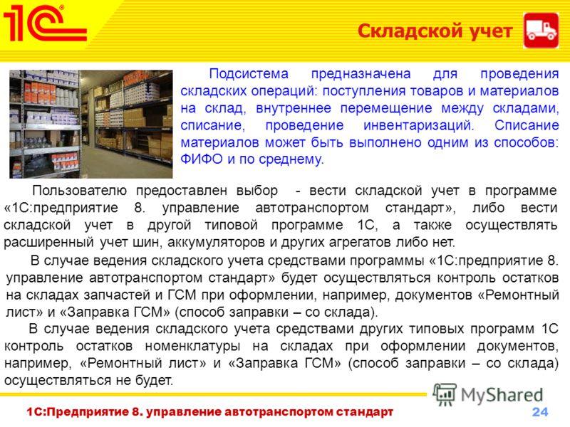 24 www.1c-menu.ru, Октябрь 2010 г. 1С:Предприятие 8. управление автотранспортом стандарт Складской учет Подсистема предназначена для проведения складских операций: поступления товаров и материалов на склад, внутреннее перемещение между складами, спис