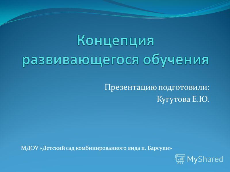 Презентацию подготовили: Кугутова Е.Ю. МДОУ «Детский сад комбинированного вида п. Барсуки»
