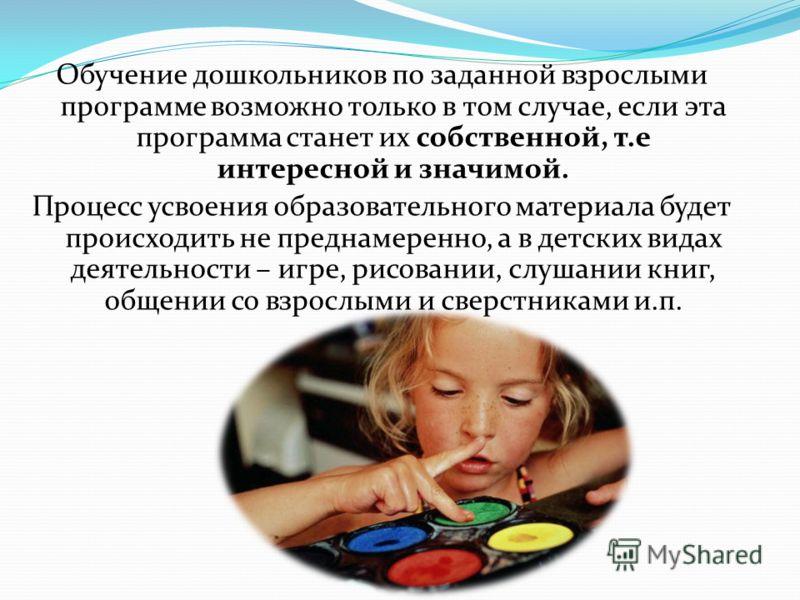 Обучение дошкольников по заданной взрослыми программе возможно только в том случае, если эта программа станет их собственной, т.е интересной и значимой. Процесс усвоения образовательного материала будет происходить не преднамеренно, а в детских видах
