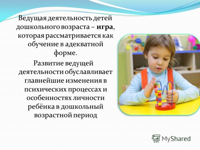 Ведущая деятельность детей дошкольного возраста – игра, которая рассматривается как обучение в адекватной форме. Развитие ведущей деятельности обуславливает главнейшие изменения в психических процессах и особенностях личности ребёнка в дошкольный воз