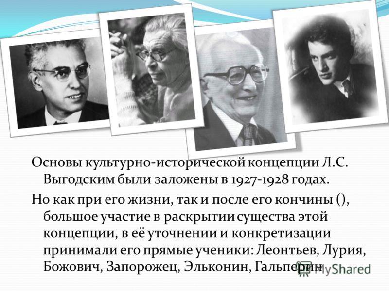 Основы культурно-исторической концепции Л.С. Выгодским были заложены в 1927-1928 годах. Но как при его жизни, так и после его кончины (), большое участие в раскрытии существа этой концепции, в её уточнении и конкретизации принимали его прямые ученики