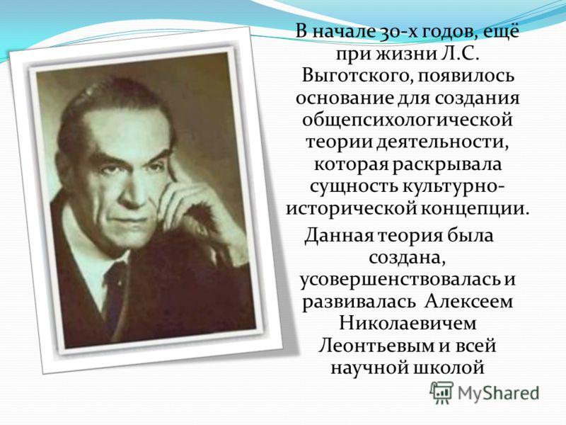 В начале 30-х годов, ещё при жизни Л.С. Выготского, появилось основание для создания общепсихологической теории деятельности, которая раскрывала сущность культурно- исторической концепции. Данная теория была создана, усовершенствовалась и развивалась