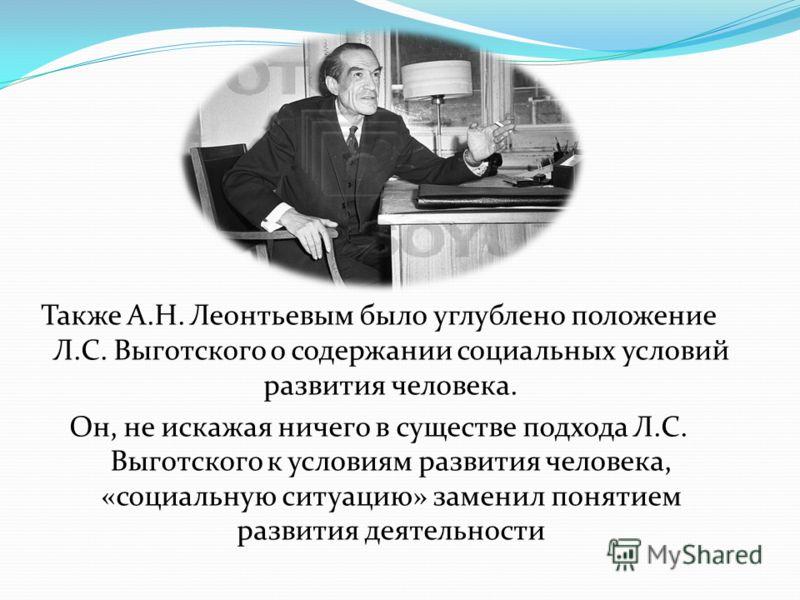 Также А.Н. Леонтьевым было углублено положение Л.С. Выготского о содержании социальных условий развития человека. Он, не искажая ничего в существе подхода Л.С. Выготского к условиям развития человека, «социальную ситуацию» заменил понятием развития д